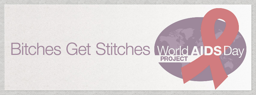 bitches get stitches world aids day project - take two